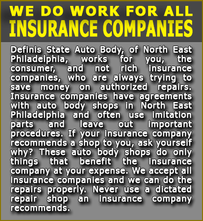 Definis Auto Body works with all insurance companies. Definis State auto body of North East Philadelphia works for you, the consumer, not the rich insurance companies, who are always trying to save money on authorized repairs. Insurance companies have agreements with auto body shops in North Eat Philadelphia and often use imitation parts and leave out the important procedures. If your insurance companiy recomments a shop to you, ask yourself why? These auto body shops so only things that benefit the insurance companies, at your expense. We accept all insurance companies and we do repairs properly. Never use a dictated repair shop an insurance company recommends.
