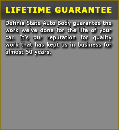 Lifetime Guarantee: DeFinis State Auto Body guarantees the work we've done for the life of your car. It's our reputation for quality work that has kept us in business for over 50 years.